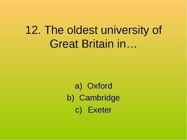12. The oldest university of Great Britain in… Oxford Cambridge Exeter