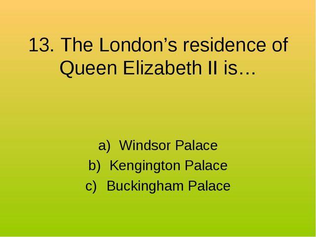 13. The London's residence of Queen Elizabeth II is… Windsor Palace Kengingto...