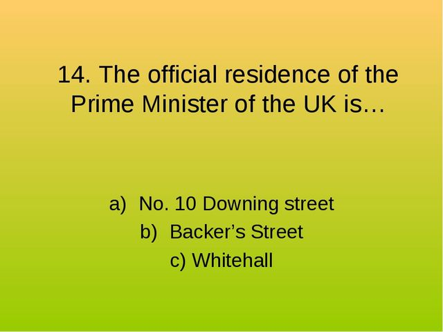 14. The official residence of the Prime Minister of the UK is… No. 10 Downing...