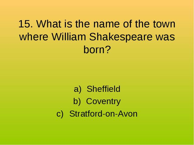 15. What is the name of the town where William Shakespeare was born? Sheffiel...