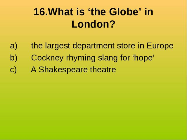 16.What is 'the Globe' in London? a) the largest department store in Eur...