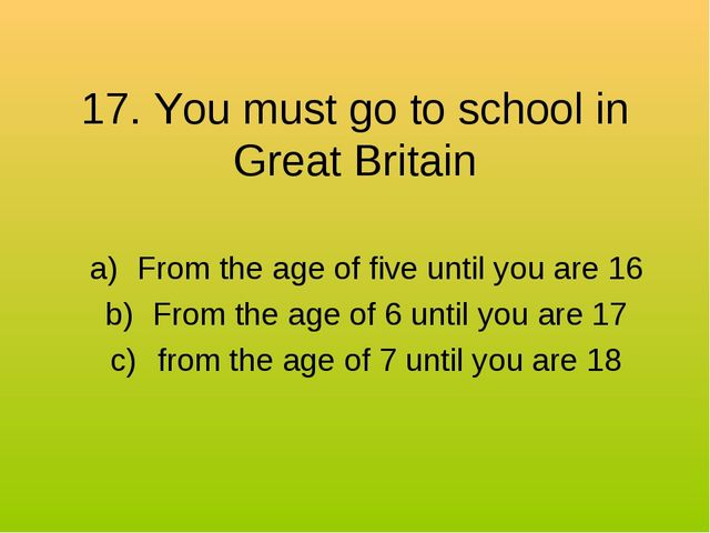 17. You must go to school in Great Britain From the age of five until you are...