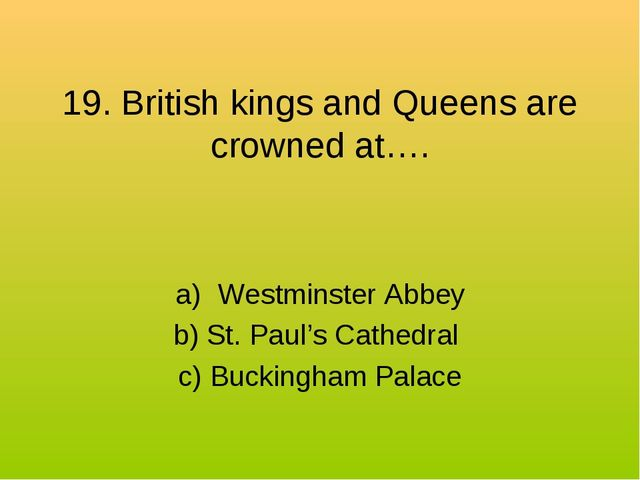19. British kings and Queens are crowned at…. Westminster Abbey b) St. Paul's...
