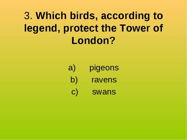 3. Which birds, according to legend, protect the Tower of London? a) pig...