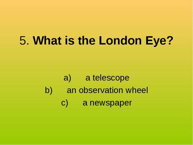5. What is the London Eye? a) a telescope b) an observation wheel c...