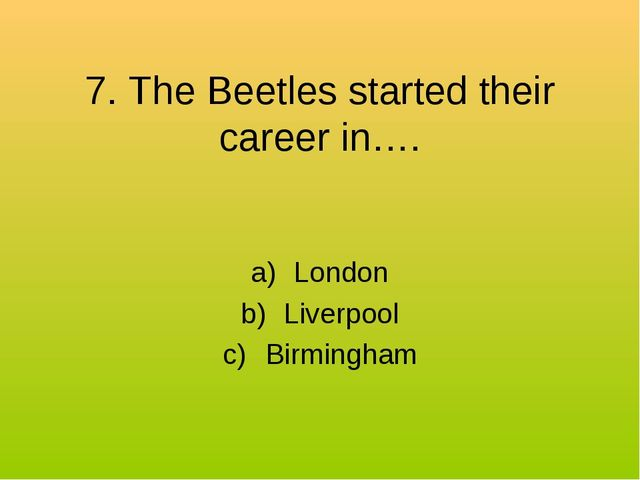 7. The Beetles started their career in…. London Liverpool Birmingham