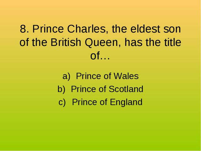 8. Prince Charles, the eldest son of the British Queen, has the title of… Pri...