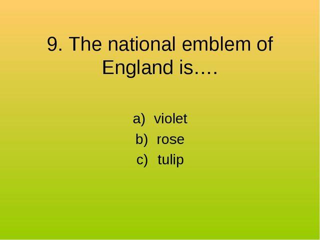 9. The national emblem of England is…. violet rose tulip