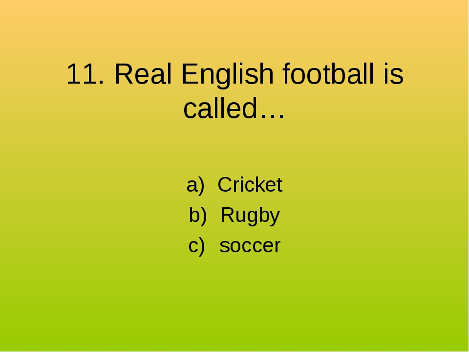 11. Real English football is called… Cricket Rugby soccer
