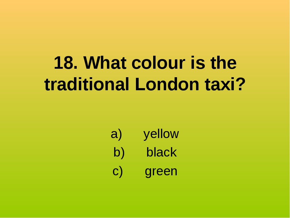 18. What colour is the traditional London taxi? a) yellow b) black...
