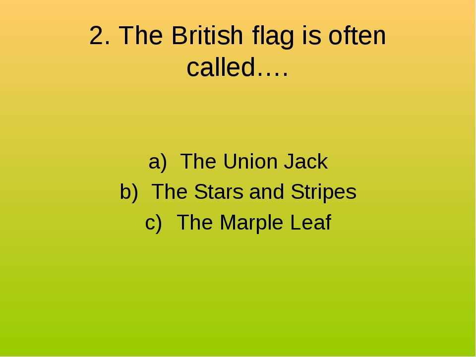 2. The British flag is often called…. The Union Jack The Stars and Stripes Th...