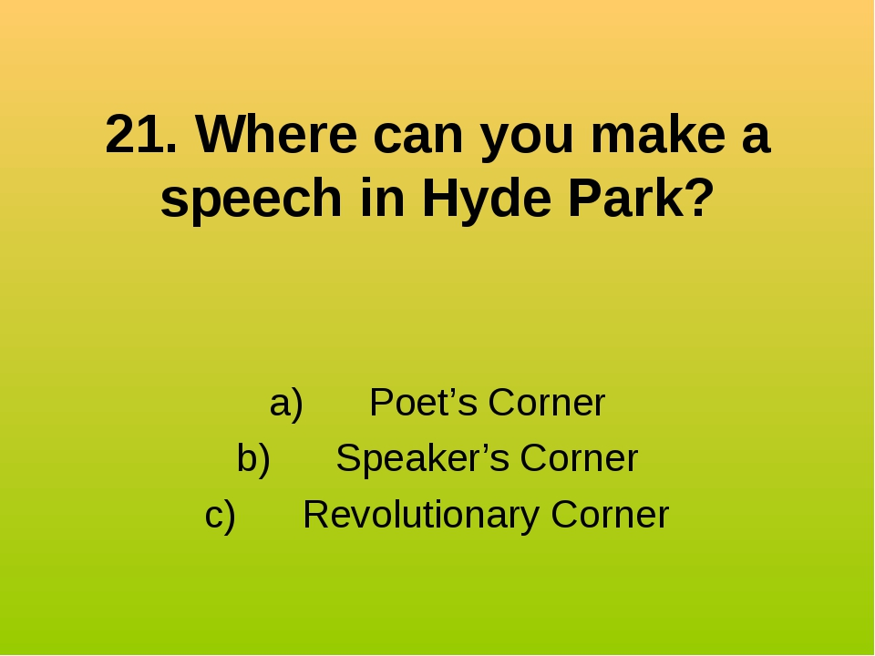 21. Where can you make a speech in Hyde Park? a) Poet's Corner b) S...