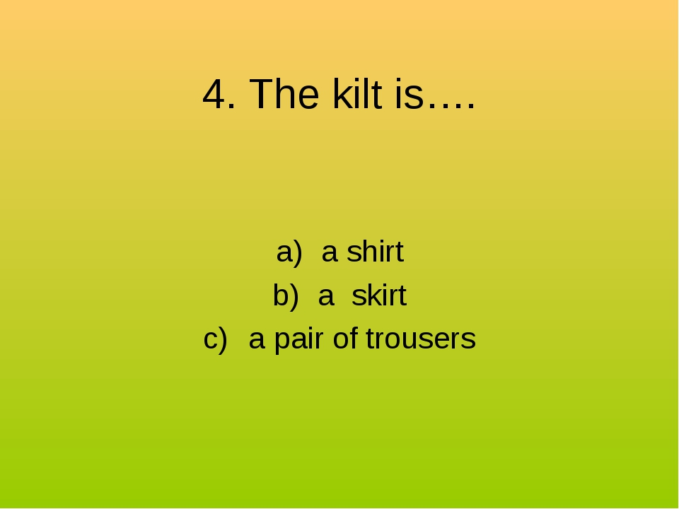 4. The kilt is…. a shirt a skirt a pair of trousers