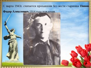 С марта 1943г. считается пропавшим без вести старшина Попов Федор Алексеевич