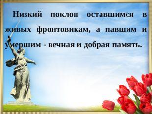 Низкий поклон оставшимся в живых фронтовикам, а павшим и умершим - вечная и
