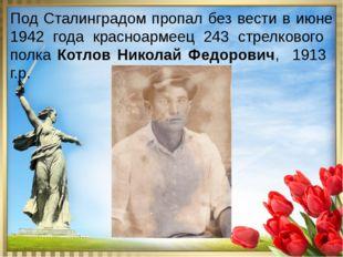 Под Сталинградом пропал без вести в июне 1942 года красноармеец 243 стрелков