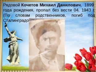 Рядовой Кочетов Михаил Данилович, 1899 года рождения, пропал без вести 04. 1
