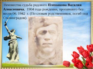 Неизвестна судьба рядового Плешакова Василия Алексеевича, 1904 года рождения