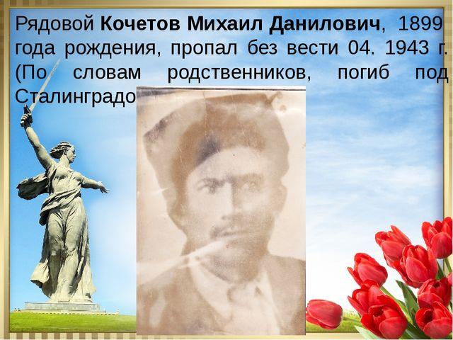Рядовой Кочетов Михаил Данилович, 1899 года рождения, пропал без вести 04. 1...