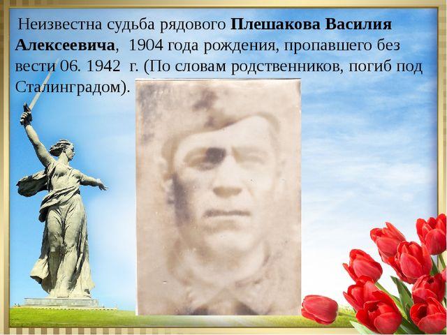 Неизвестна судьба рядового Плешакова Василия Алексеевича, 1904 года рождения...