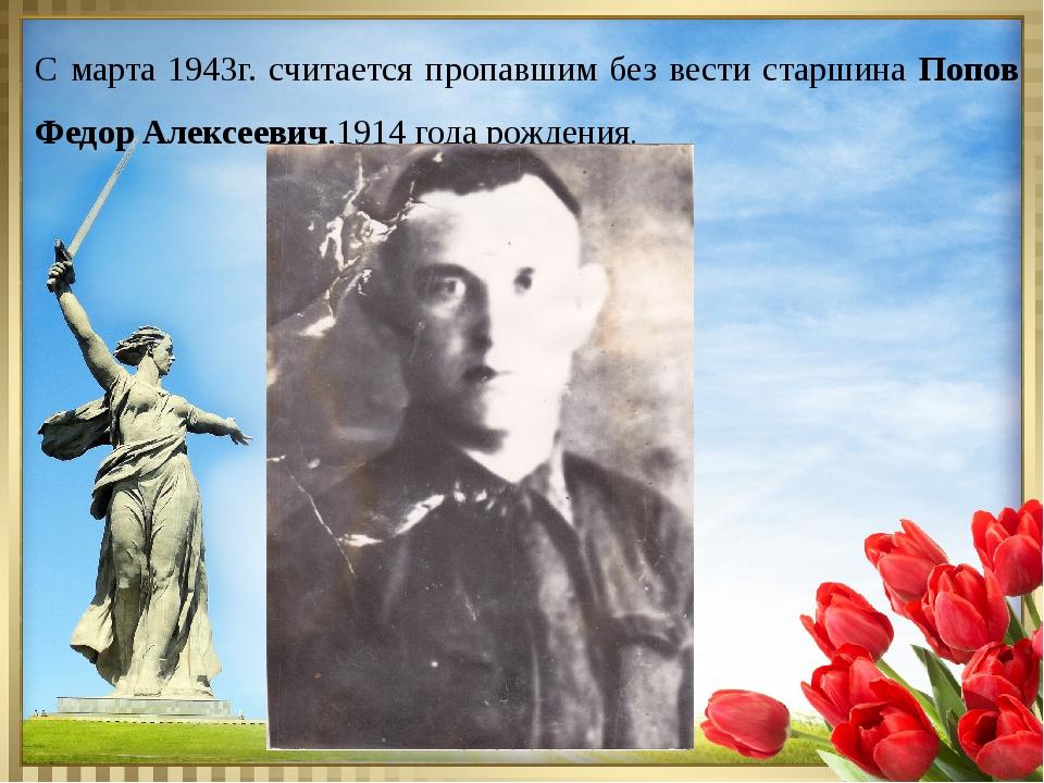 С марта 1943г. считается пропавшим без вести старшина Попов Федор Алексеевич...
