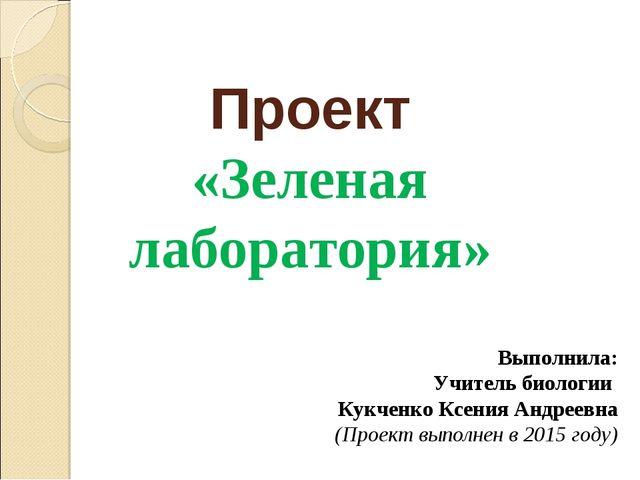 Проект «Зеленая лаборатория» Выполнила: Учитель биологии Кукченко Ксения Андр...