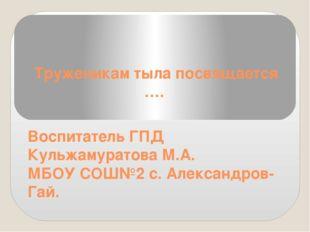 Труженикам тыла посвящается …. Воспитатель ГПД Кульжамуратова М.А. МБОУ СОШ№2