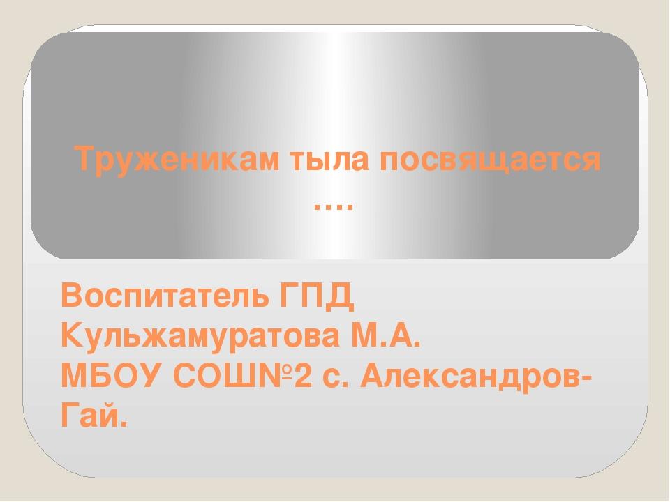 Труженикам тыла посвящается …. Воспитатель ГПД Кульжамуратова М.А. МБОУ СОШ№2...