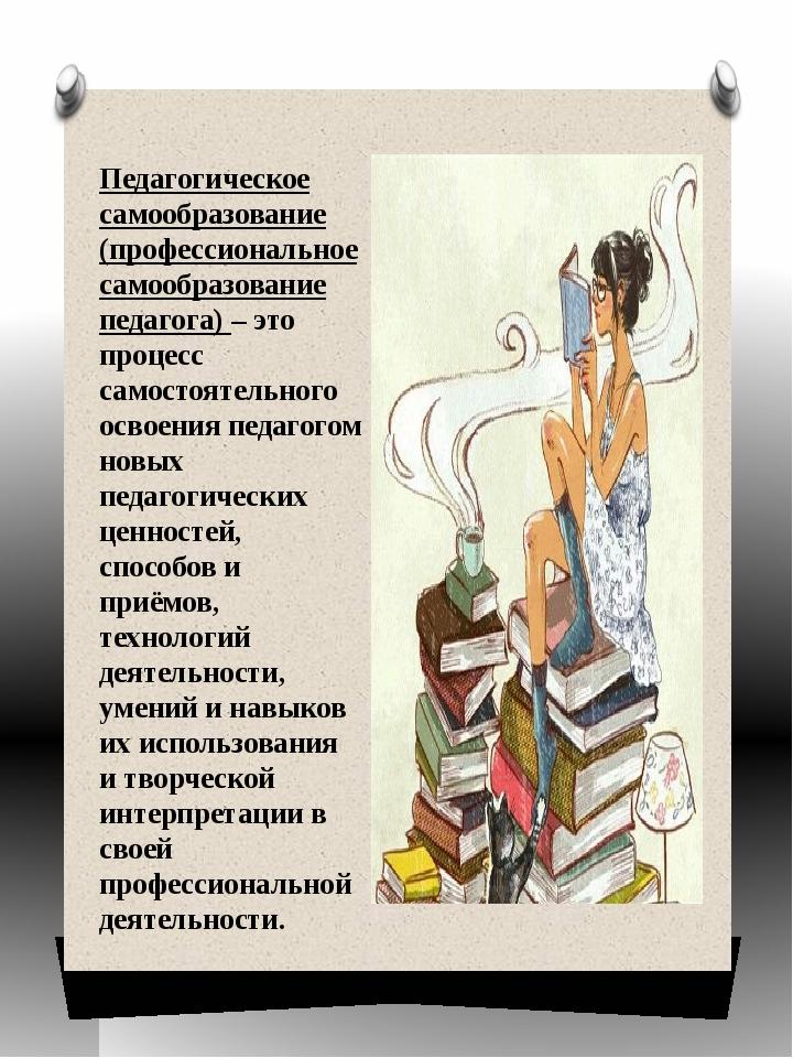 Педагогическое самообразование (профессиональное самообразование педагога) –...