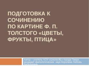ПОДГОТОВКА К СОЧИНЕНИЮ ПО КАРТИНЕ Ф. П. ТОЛСТОГО «ЦВЕТЫ, ФРУКТЫ, ПТИЦА» Автор