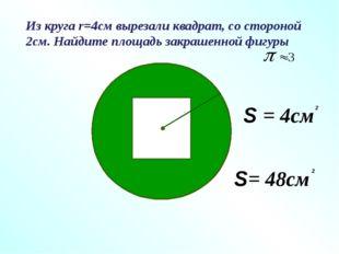 Из круга r=4см вырезали квадрат, со стороной 2см. Найдите площадь закрашенной