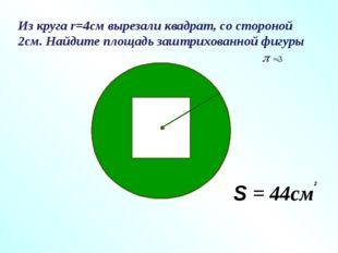 Из круга r=4см вырезали квадрат, со стороной 2см. Найдите площадь заштрихован