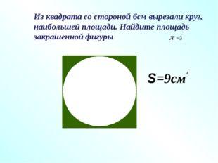 Из квадрата со стороной 6см вырезали круг, наибольшей площади. Найдите площад