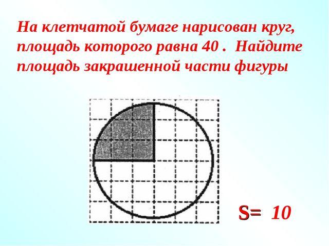 На клетчатой бумаге нарисован круг, площадь которого равна 40 . Найдите площа...