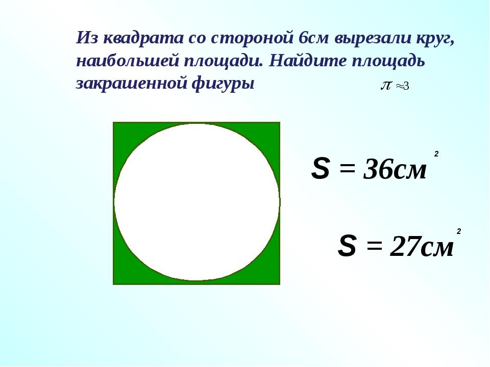 Из квадрата со стороной 6см вырезали круг, наибольшей площади. Найдите площад...