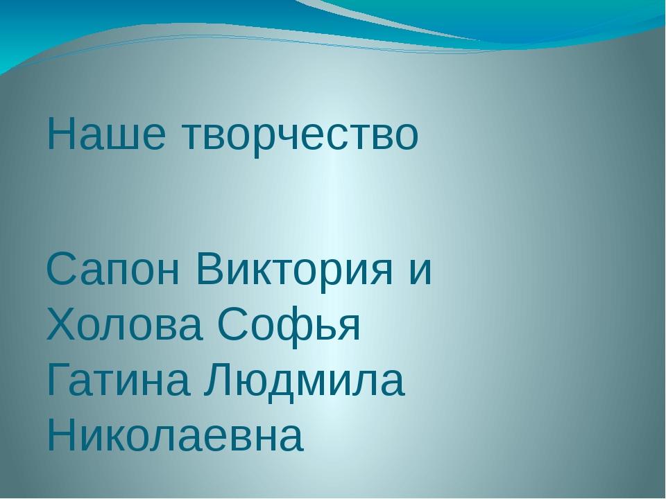 Наше творчество Сапон Виктория и Холова Софья Гатина Людмила Николаевна