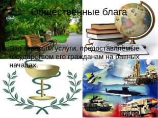 Общественные блага Это товары и услуги, предоставляемые государством его граж