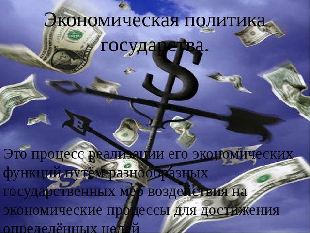 Экономическая политика государства. Это процесс реализации его экономических...