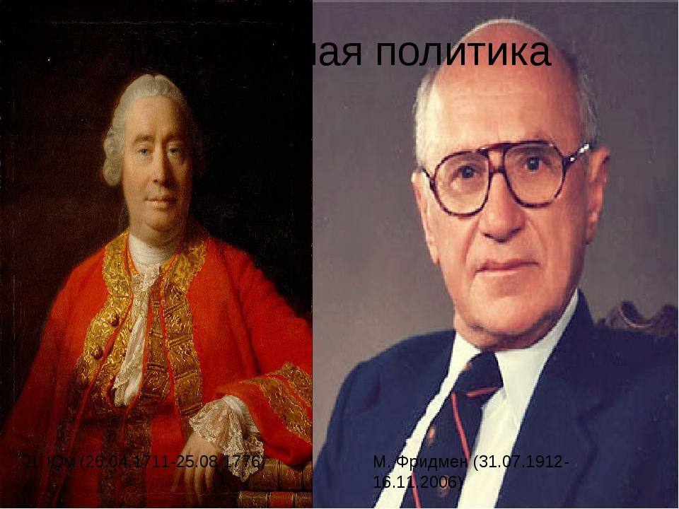 Монетарная политика Д. Юм (26.04.1711-25.08.1776) М. Фридмен (31.07.1912-16.1...