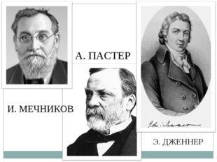 А. ПАСТЕР И. МЕЧНИКОВ Э. ДЖЕННЕР