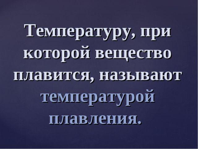 Температуру, при которой вещество плавится, называют температурой плавления.