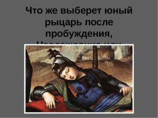 Что же выберет юный рыцарь после пробуждения, Наслаждение или Доблесть?