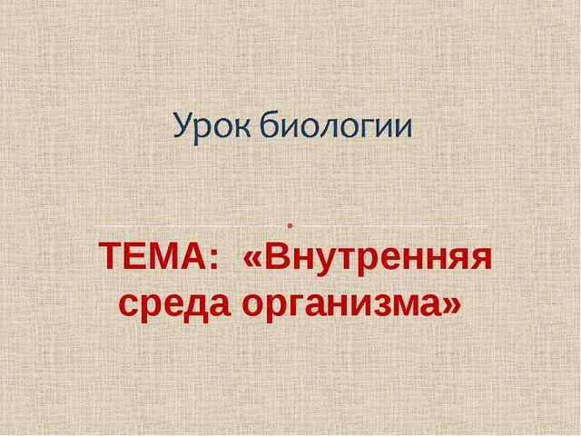 ТЕМА: «Внутренняя среда организма»