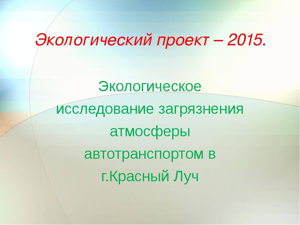 Экологический проект – 2015. Экологическое исследование загрязнения атмосферы...