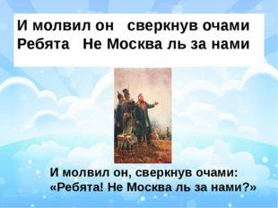 И молвил он сверкнув очами Ребята Не Москва ль за нами И молвил он, сверкнув
