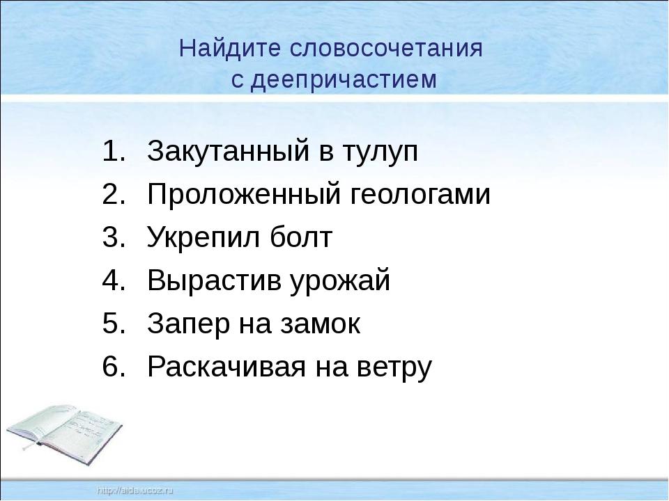 Найдите словосочетания с деепричастием Закутанный в тулуп Проложенный геолога...