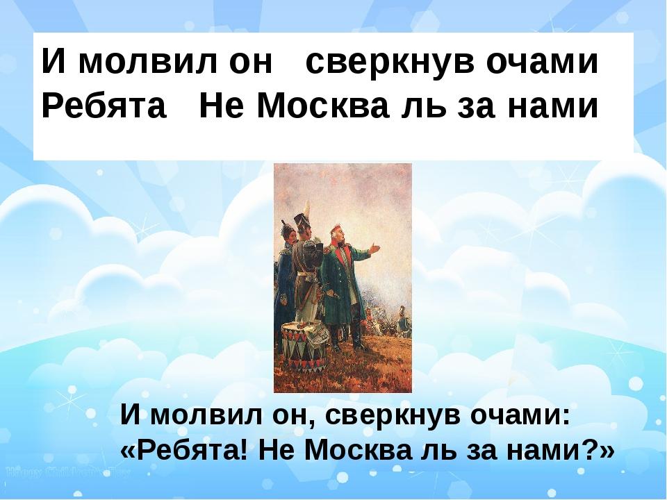 И молвил он сверкнув очами Ребята Не Москва ль за нами И молвил он, сверкнув...