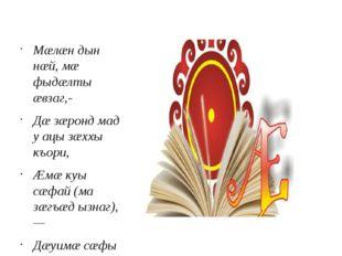 Мæлæн дын нæй, мæ фыдæлты æвзаг,- Дæ зæронд мад у ацы зæххы къори, Æмæ куы