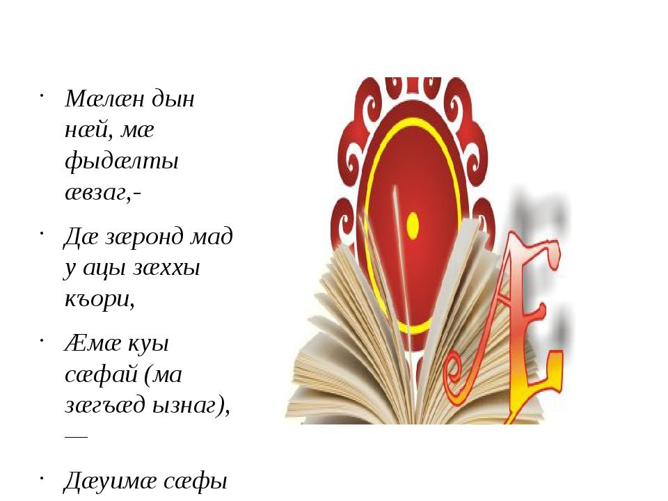 Мæлæн дын нæй, мæ фыдæлты æвзаг,- Дæ зæронд мад у ацы зæххы къори, Æмæ куы...