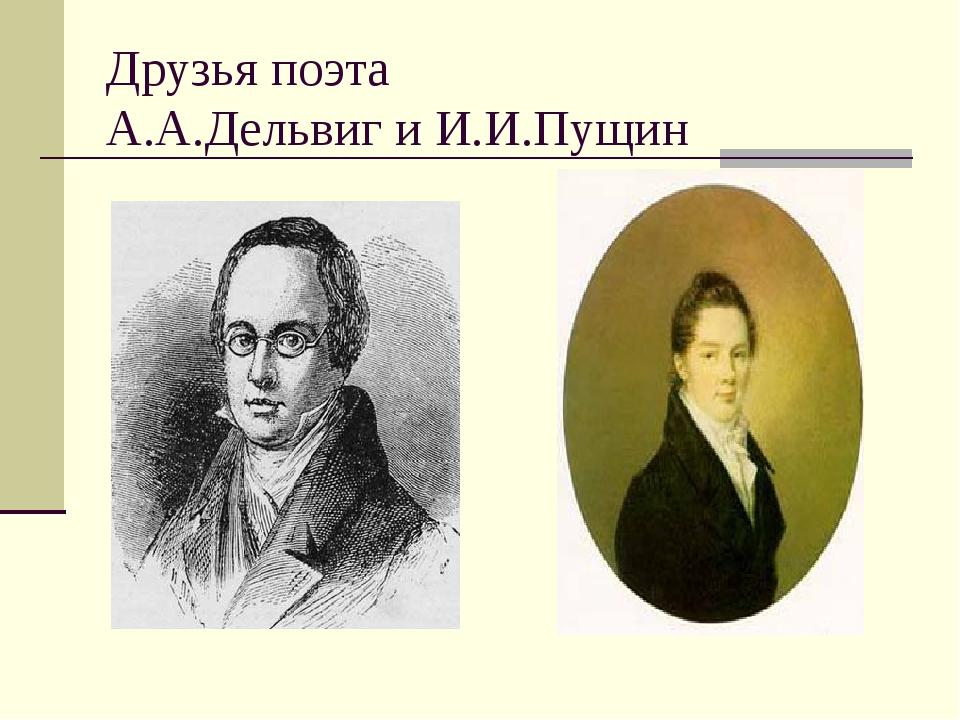Друзья поэта А.А.Дельвиг и И.И.Пущин
